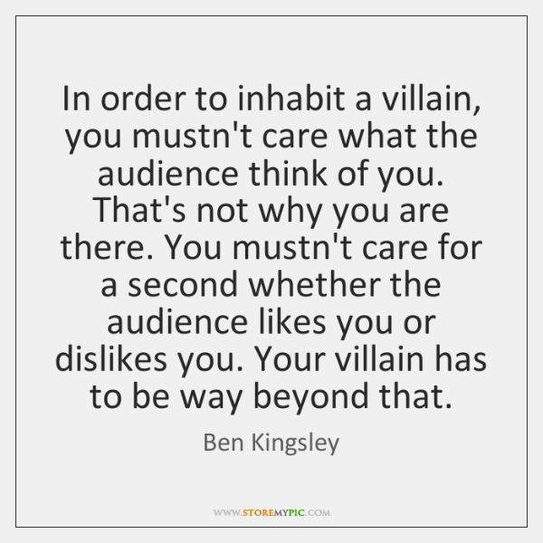 In order to inhabit a villain, you mustn't care what the audience ...