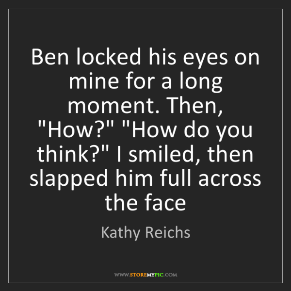 Kathy Reichs: Ben locked his eyes on mine for a long moment. Then,...