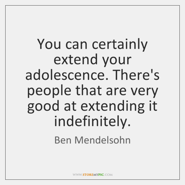 You can certainly extend your adolescence. There's people that are very good ...