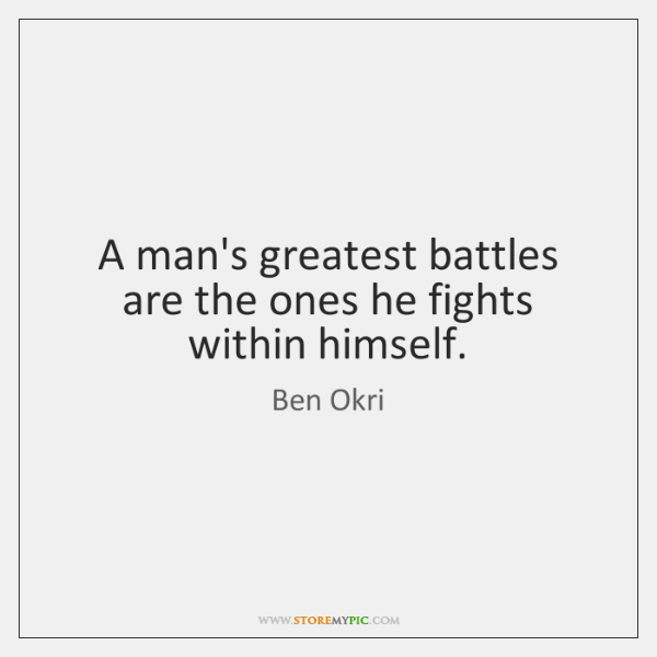 A man's greatest battles are the ones he fights within himself.