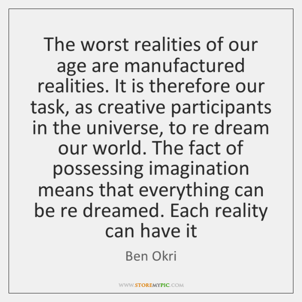 The worst realities of our age are manufactured realities. It is therefore ...