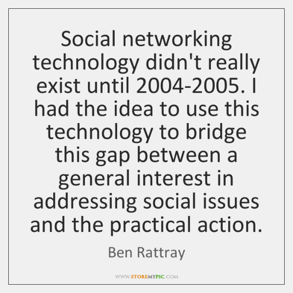 Social networking technology didn't really exist until 2004-2005. I had the idea ...