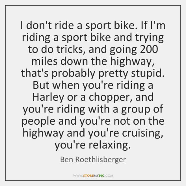 I don't ride a sport bike. If I'm riding a sport bike ...