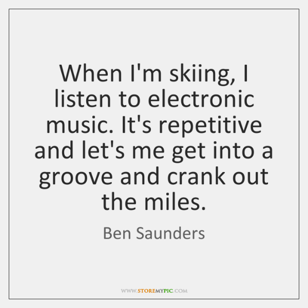 When I'm skiing, I listen to electronic music. It's repetitive and let's ...