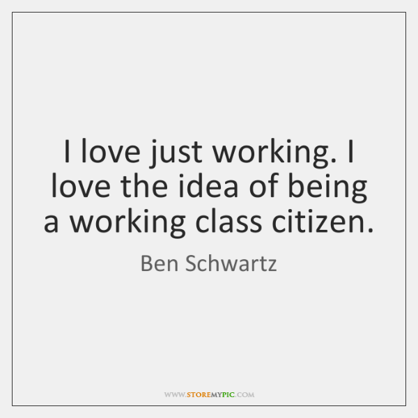 I love just working. I love the idea of being a working ...