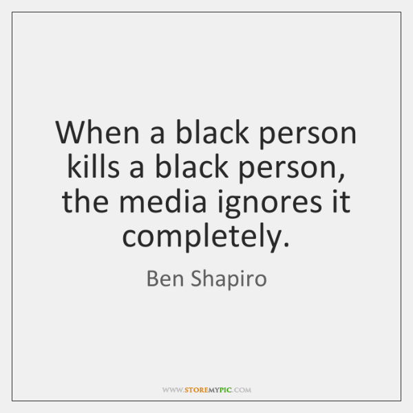 When a black person kills a black person, the media ignores it ...