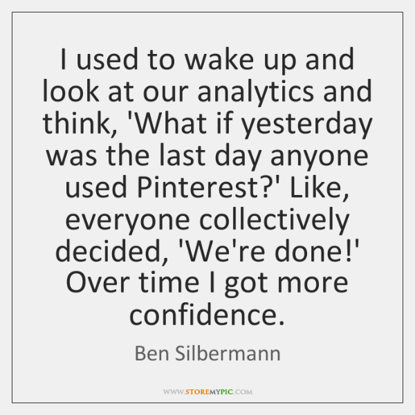 I used to wake up and look at our analytics and think, ...