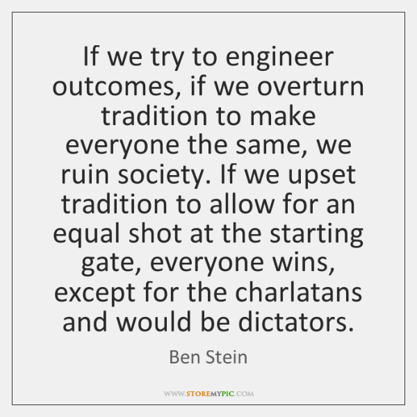 If we try to engineer outcomes, if we overturn tradition to make ...