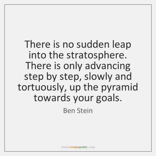 There is no sudden leap into the stratosphere. There is only advancing ...