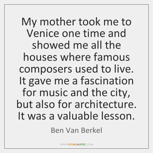 My mother took me to Venice one time and showed me all ...