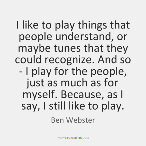 I like to play things that people understand, or maybe tunes that ...