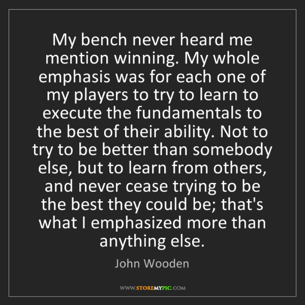 John Wooden: My bench never heard me mention winning. My whole emphasis...