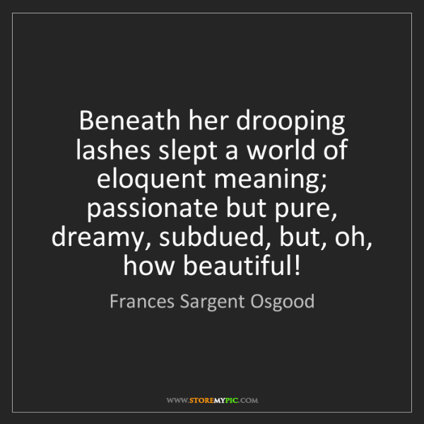 Frances Sargent Osgood: Beneath her drooping lashes slept a world of eloquent...