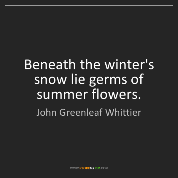 John Greenleaf Whittier: Beneath the winter's snow lie germs of summer flowers.