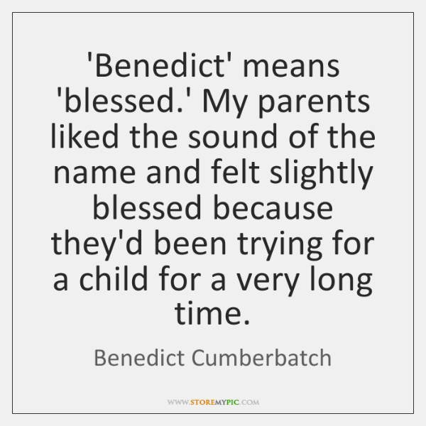 'Benedict' means 'blessed.' My parents liked the sound of the name ...