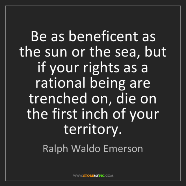 Ralph Waldo Emerson: Be as beneficent as the sun or the sea, but if your rights...