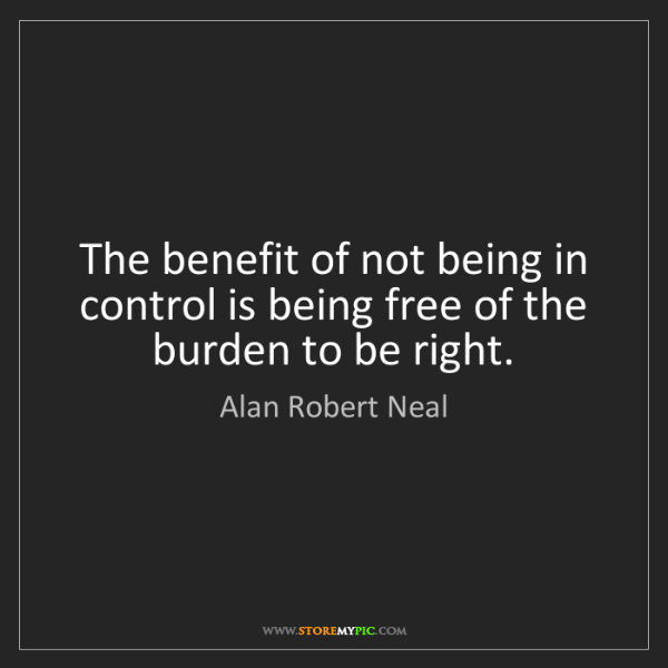 Alan Robert Neal: The benefit of not being in control is being free of...
