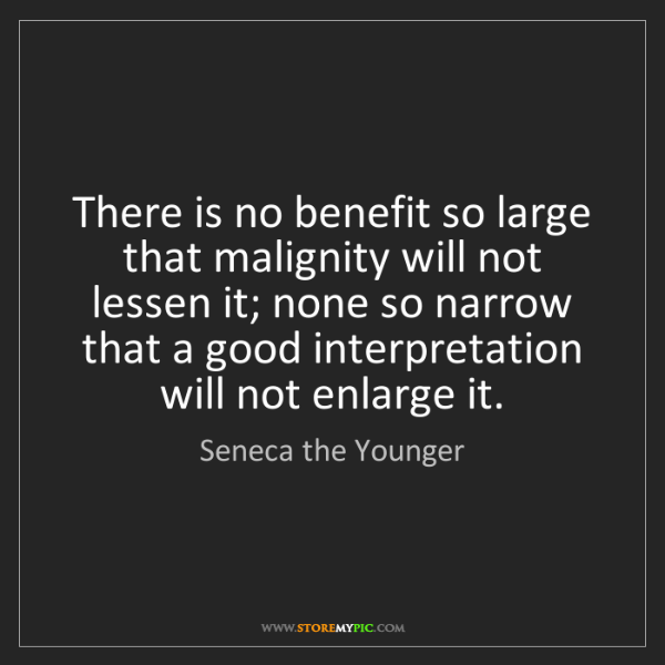 Seneca the Younger: There is no benefit so large that malignity will not...