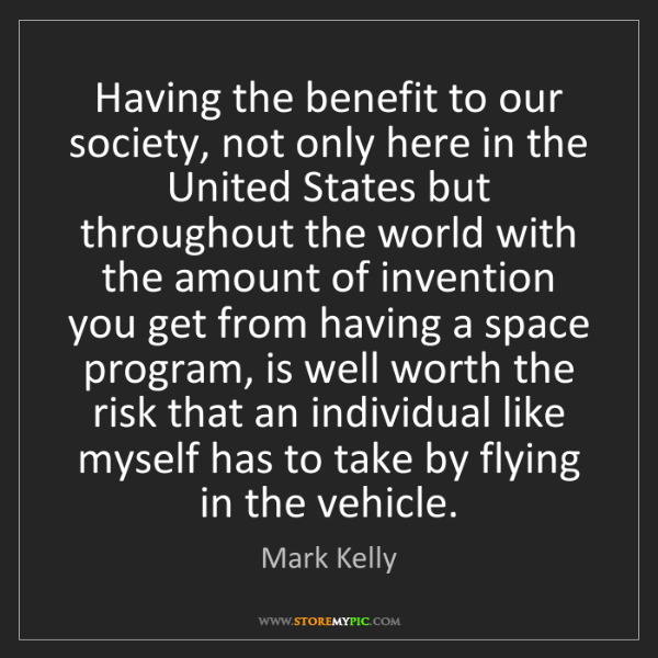 Mark Kelly: Having the benefit to our society, not only here in the...