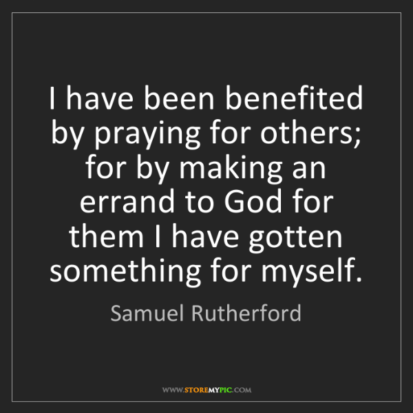 Samuel Rutherford: I have been benefited by praying for others; for by making...
