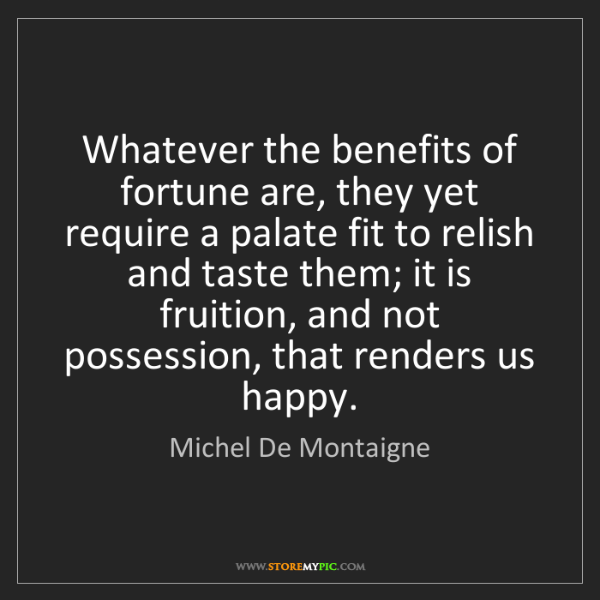 Michel De Montaigne: Whatever the benefits of fortune are, they yet require...