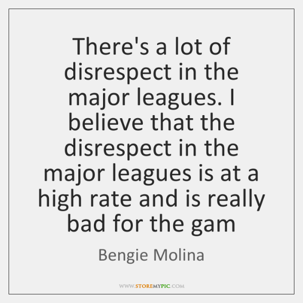 There's a lot of disrespect in the major leagues. I believe that ...