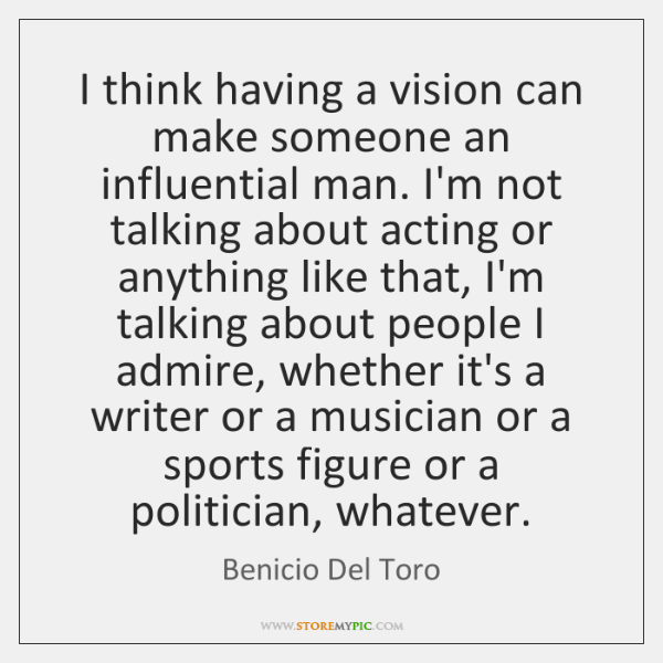I think having a vision can make someone an influential man. I'm ...