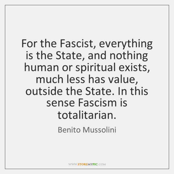 For the Fascist, everything is the State, and nothing human or spiritual ...