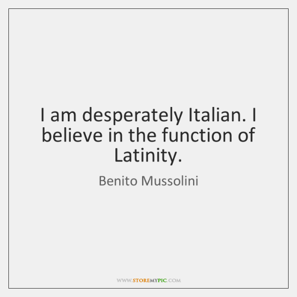 I am desperately Italian. I believe in the function of Latinity.