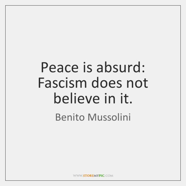 Peace is absurd: Fascism does not believe in it.