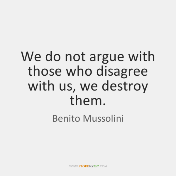 We do not argue with those who disagree with us, we destroy ...