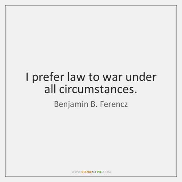 I prefer law to war under all circumstances.