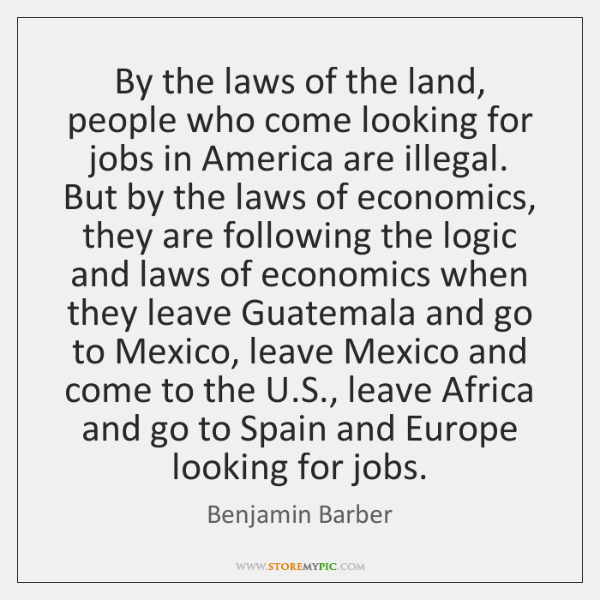 By the laws of the land, people who come looking for jobs ...