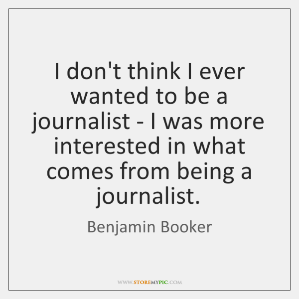 I don't think I ever wanted to be a journalist - I ...