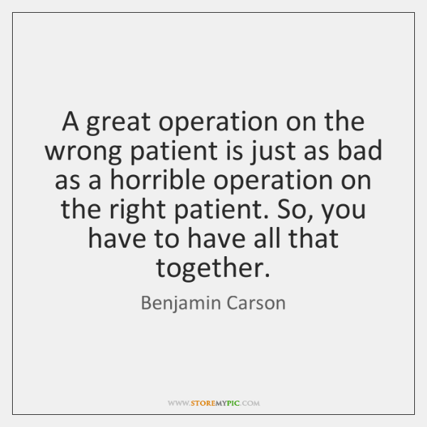 A great operation on the wrong patient is just as bad as ...