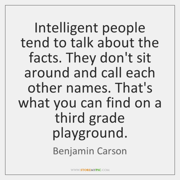Intelligent people tend to talk about the facts. They don't sit around ...