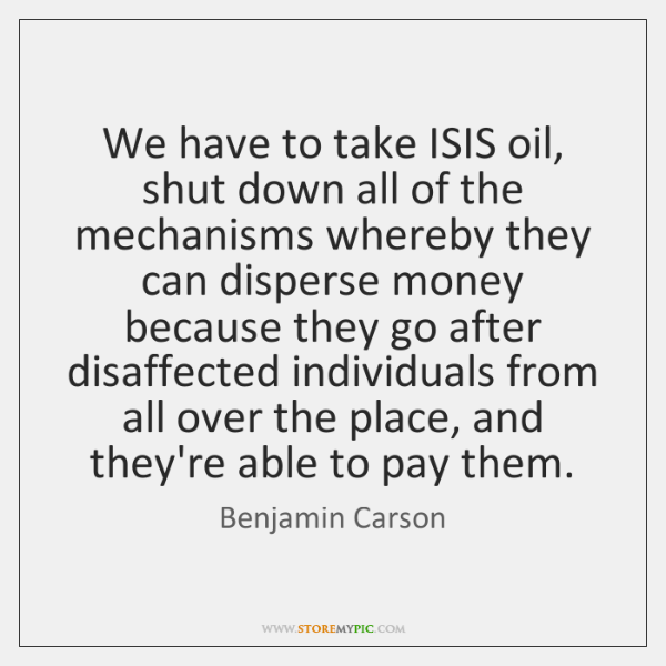 We have to take ISIS oil, shut down all of the mechanisms ...