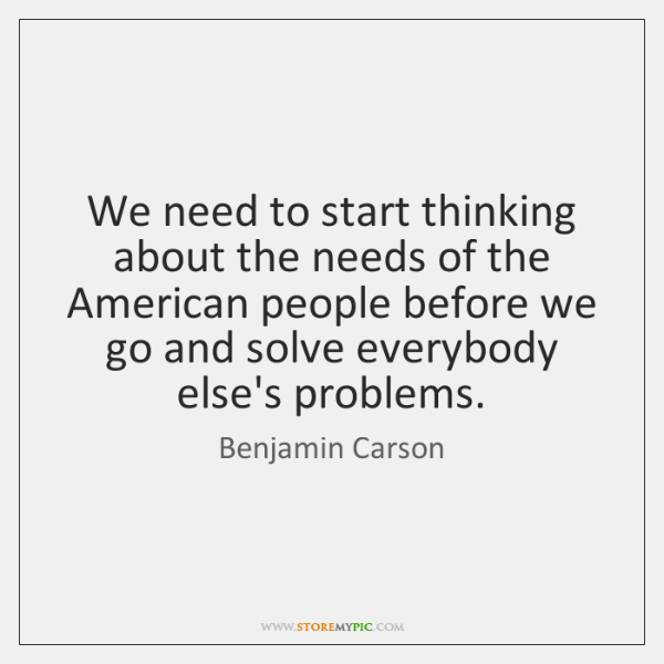We need to start thinking about the needs of the American people ...