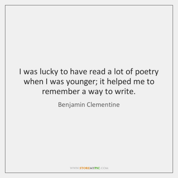I was lucky to have read a lot of poetry when I ...