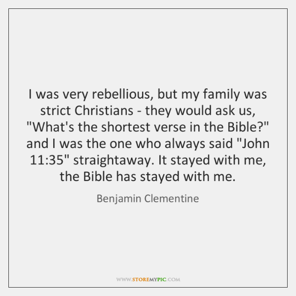I was very rebellious, but my family was strict Christians - they ...