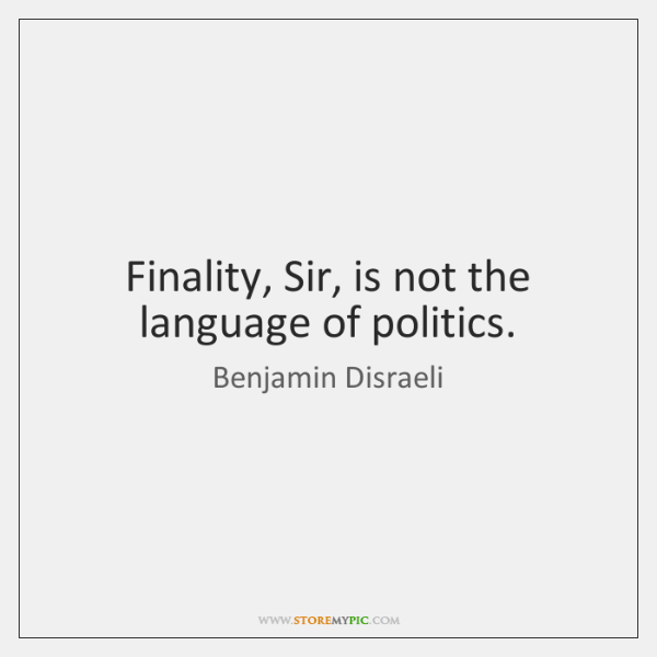 Finality, Sir, is not the language of politics.