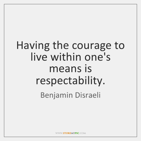 Having the courage to live within one's means is respectability.