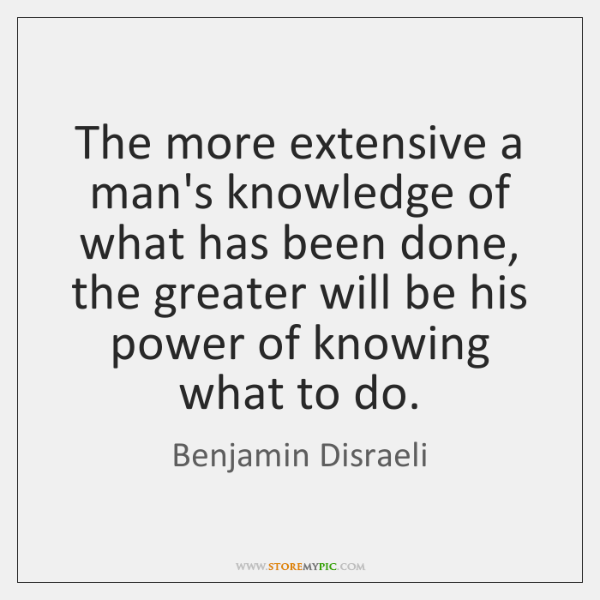 The more extensive a man's knowledge of what has been done, the ...