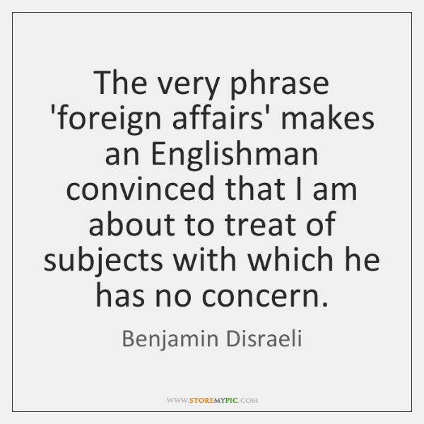 The very phrase 'foreign affairs' makes an Englishman convinced that I am ...