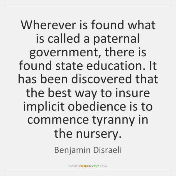 Wherever is found what is called a paternal government, there is found ...