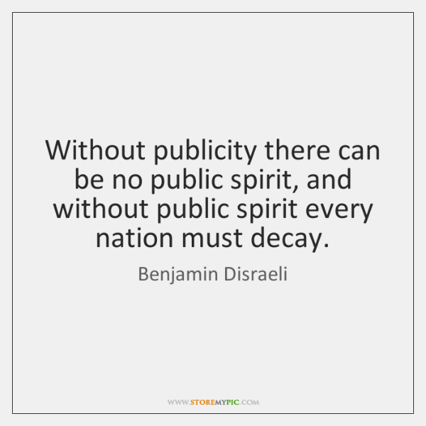 Without publicity there can be no public spirit, and without public spirit ...