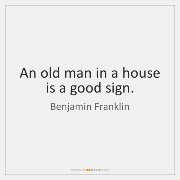 An old man in a house is a good sign.