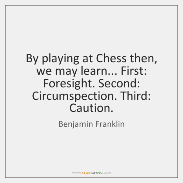By playing at Chess then, we may learn... First: Foresight. Second: Circumspection. ...
