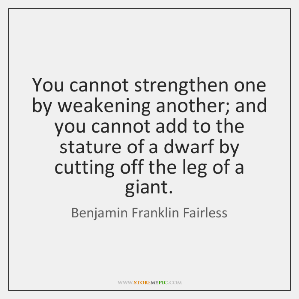 You cannot strengthen one by weakening another; and you cannot add to ...