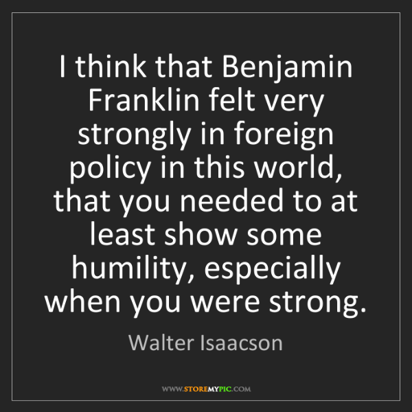 Walter Isaacson: I think that Benjamin Franklin felt very strongly in...
